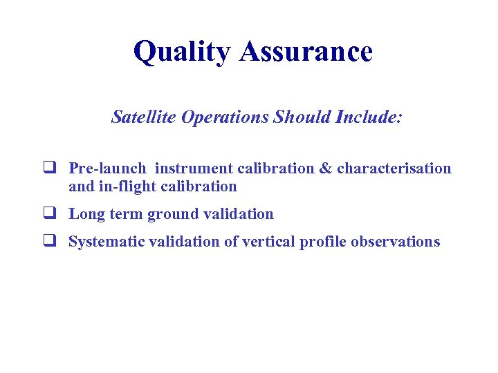 Quality Assurance Satellite Operations Should Include: q Pre-launch instrument calibration & characterisation and in-flight