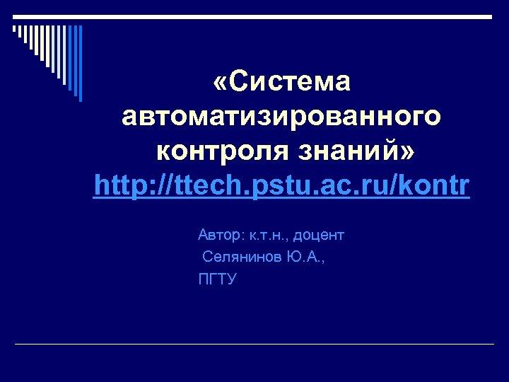 «Система автоматизированного контроля знаний» http: //ttech. pstu. ac. ru/kontr Автор: к. т. н.