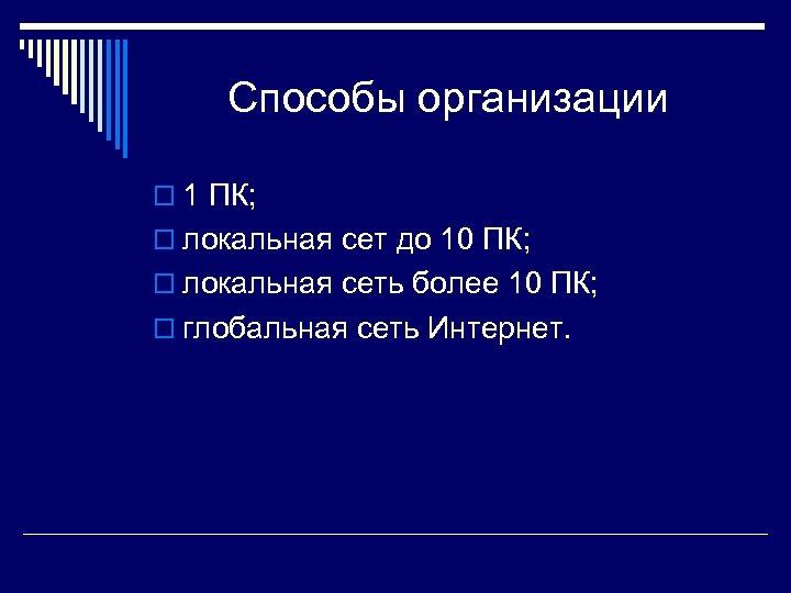 Способы организации o 1 ПК; o локальная сет до 10 ПК; o локальная сеть