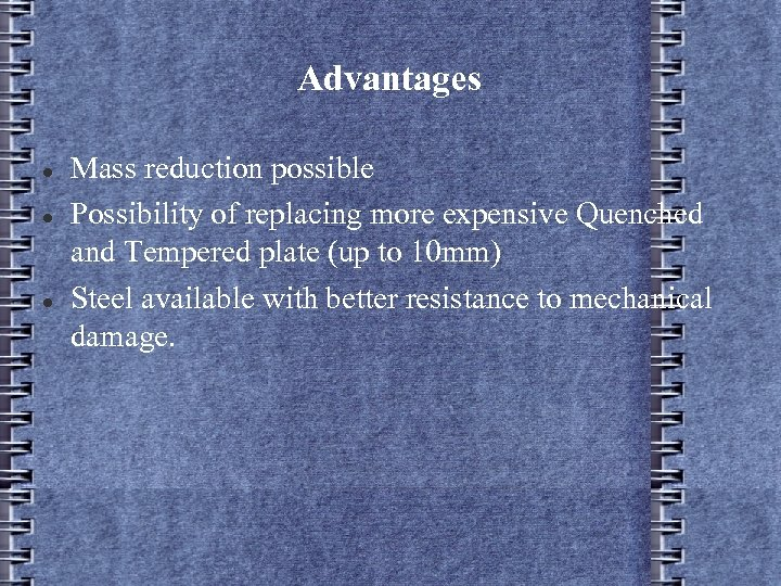 Advantages Mass reduction possible Possibility of replacing more expensive Quenched and Tempered plate (up