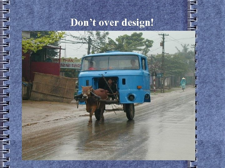 Don't over design!