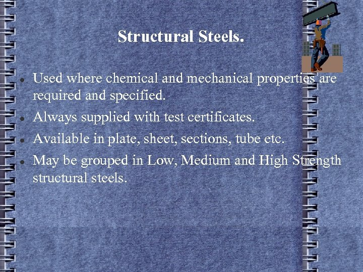 Structural Steels. Used where chemical and mechanical properties are required and specified. Always supplied