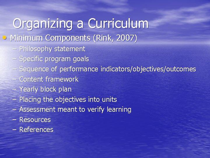 Organizing a Curriculum • Minimum Components (Rink, 2007) – – – – – Philosophy