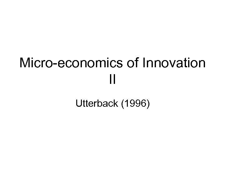 Micro-economics of Innovation II Utterback (1996)