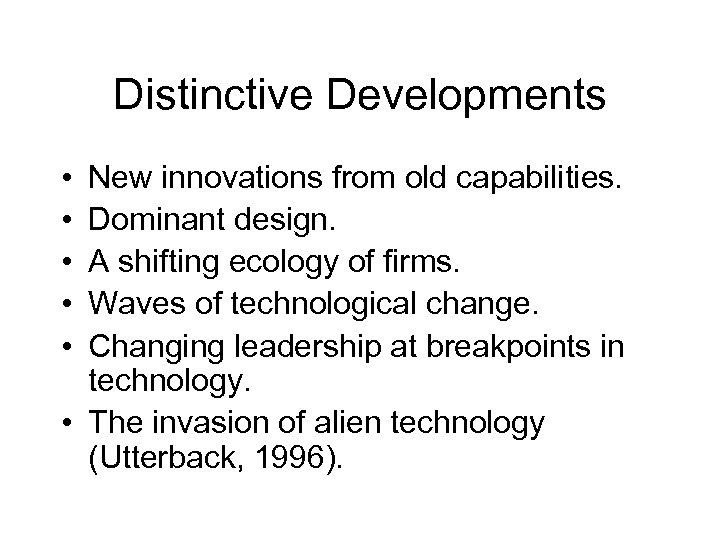 Distinctive Developments • • • New innovations from old capabilities. Dominant design. A shifting