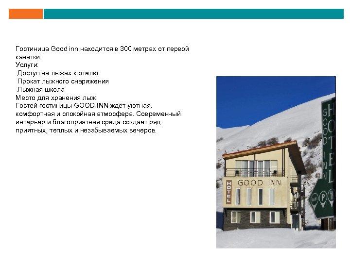 Гостиница Good inn находится в 300 метрах от первой канатки. Услуги: Доступ на лыжах