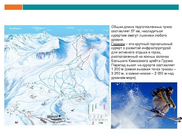 Общая длина подготовленных трасс составляет 57 км, насладиться курортом смогут лыжники любого уровня. Гудаури