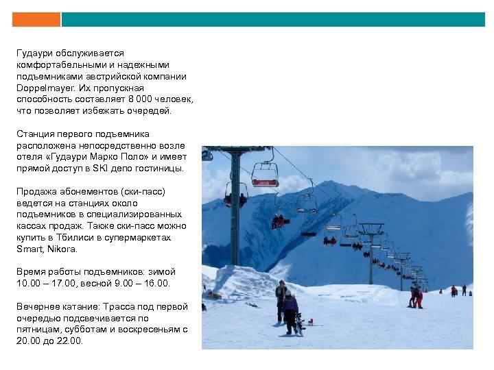 Гудаури обслуживается комфортабельными и надежными подъемниками австрийской компании Doppelmayer. Их пропускная способность составляет 8