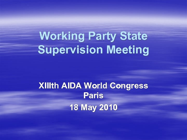 Working Party State Supervision Meeting XIIIth AIDA World Congress Paris 18 May 2010