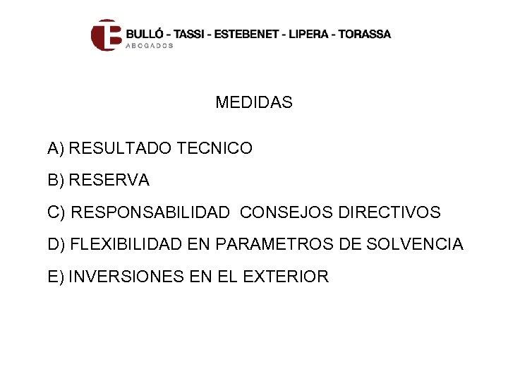 MEDIDAS A) RESULTADO TECNICO B) RESERVA C) RESPONSABILIDAD CONSEJOS DIRECTIVOS D) FLEXIBILIDAD EN PARAMETROS