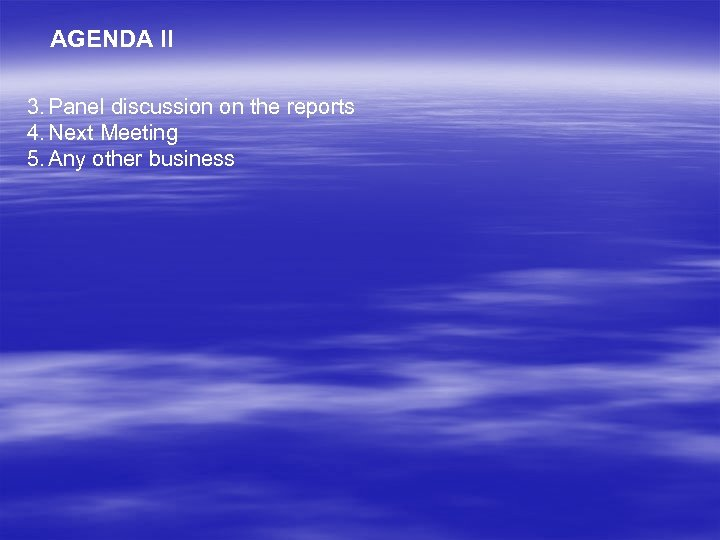 AGENDA II 3. Panel discussion on the reports 4. Next Meeting 5. Any other