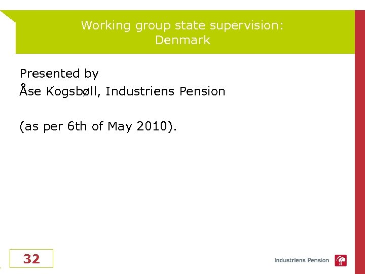Working group state supervision: Denmark Presented by Åse Kogsbøll, Industriens Pension (as per 6