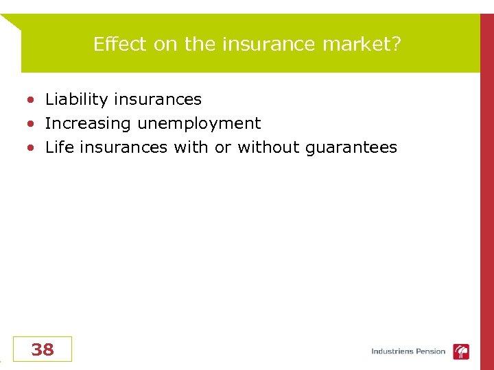 Effect on the insurance market? • Liability insurances • Increasing unemployment • Life insurances