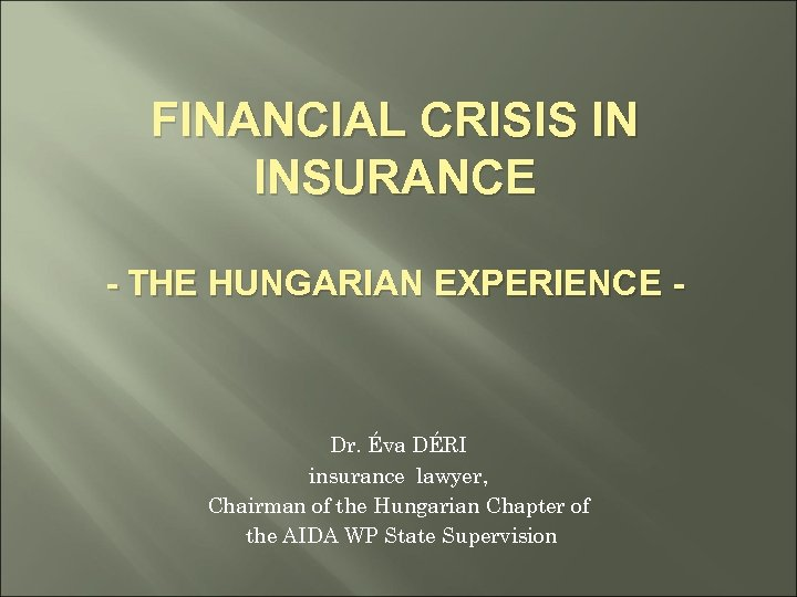 FINANCIAL CRISIS IN INSURANCE - THE HUNGARIAN EXPERIENCE - Dr. Éva DÉRI insurance lawyer,
