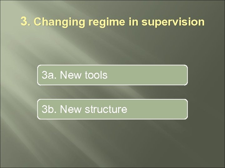 3. Changing regime in supervision 3 a. New tools 3 b. New structure