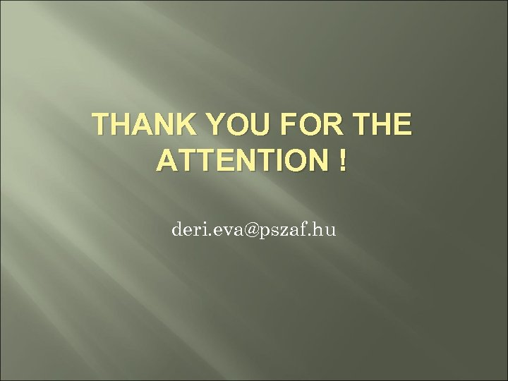 THANK YOU FOR THE ATTENTION ! deri. eva@pszaf. hu