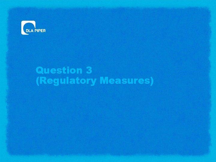 Question 3 (Regulatory Measures)