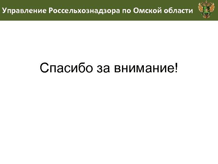 Управление Россельхознадзора по Омской области Спасибо за внимание!