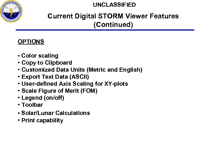 UNCLASSIFIED Current Digital STORM Viewer Features (Continued) OPTIONS • Color scaling • Copy to