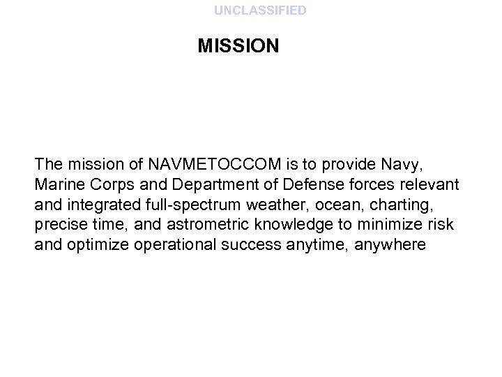UNCLASSIFIED MISSION The mission of NAVMETOCCOM is to provide Navy, Marine Corps and Department