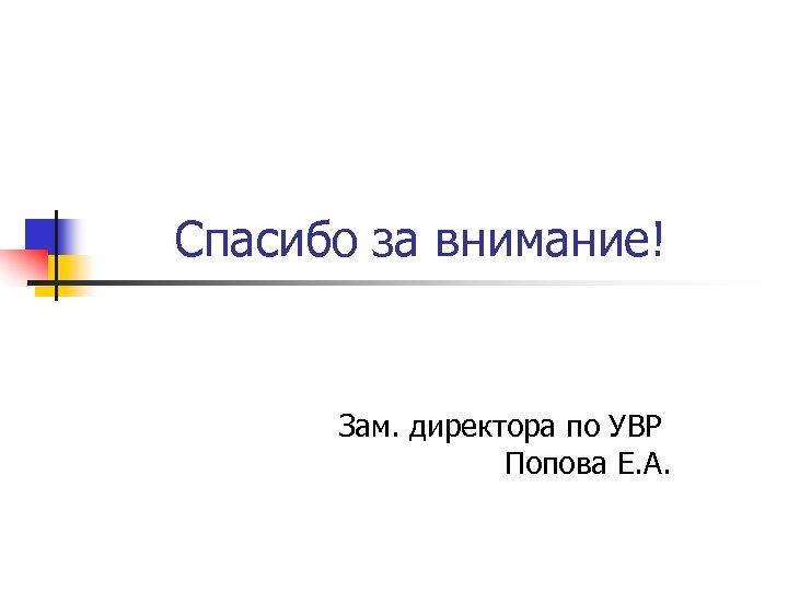 Спасибо за внимание! Зам. директора по УВР Попова Е. А.