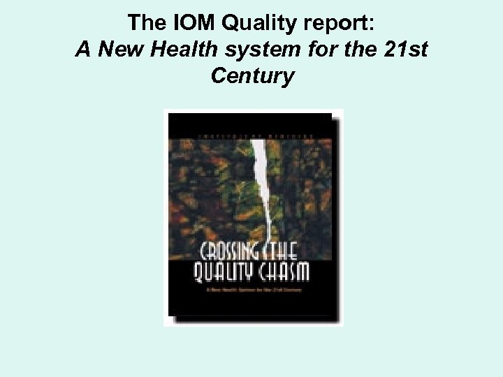 The IOM Quality report: A New Health system for the 21 st Century