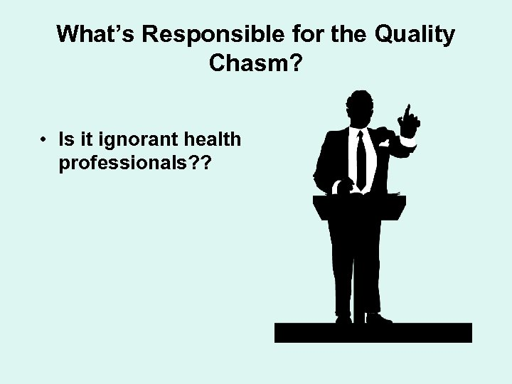 What's Responsible for the Quality Chasm? • Is it ignorant health professionals? ?