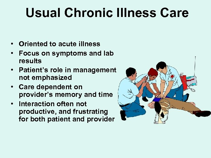 Usual Chronic Illness Care • Oriented to acute illness • Focus on symptoms and