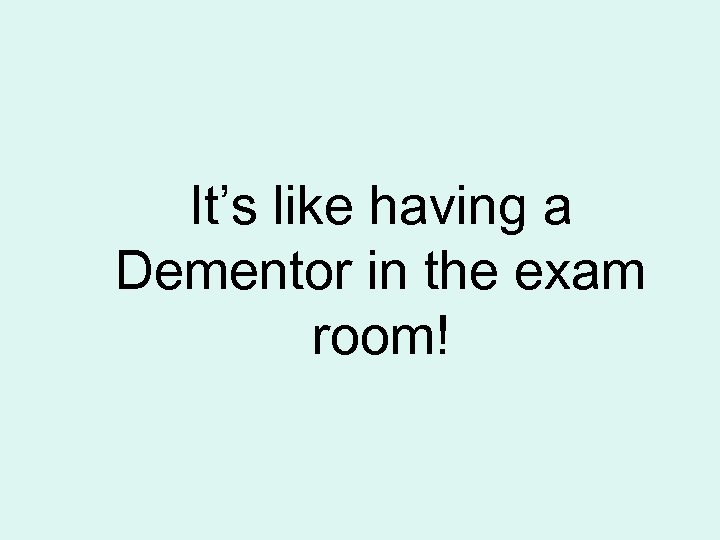 It's like having a Dementor in the exam room!