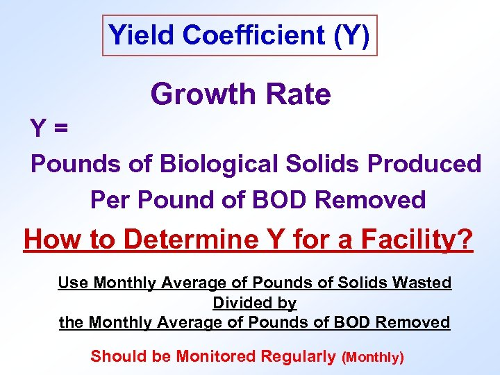 Yield Coefficient (Y) Growth Rate Y= Pounds of Biological Solids Produced Per Pound of
