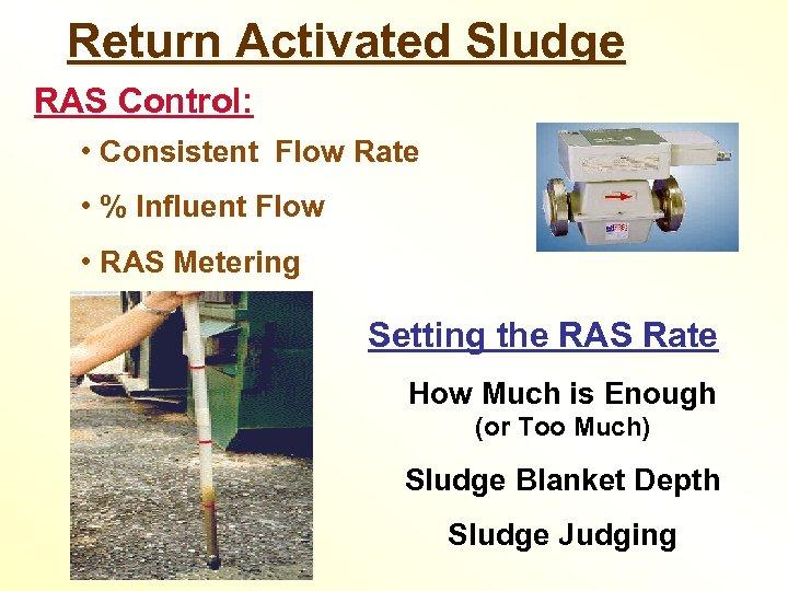 Return Activated Sludge RAS Control: • Consistent Flow Rate • % Influent Flow •