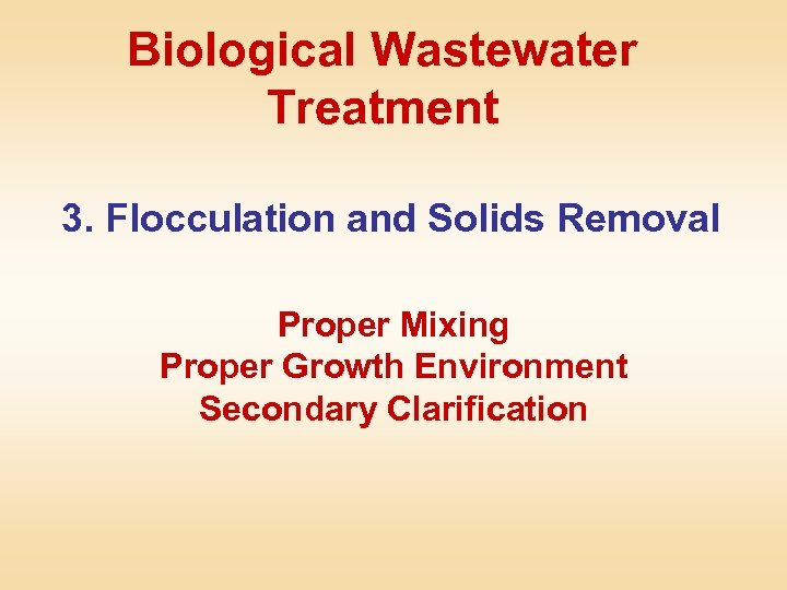 Biological Wastewater Treatment 3. Flocculation and Solids Removal Proper Mixing Proper Growth Environment Secondary