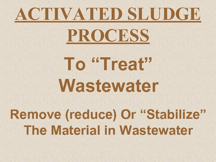 "ACTIVATED SLUDGE PROCESS To ""Treat"" Wastewater Remove (reduce) Or ""Stabilize"" The Material in Wastewater"