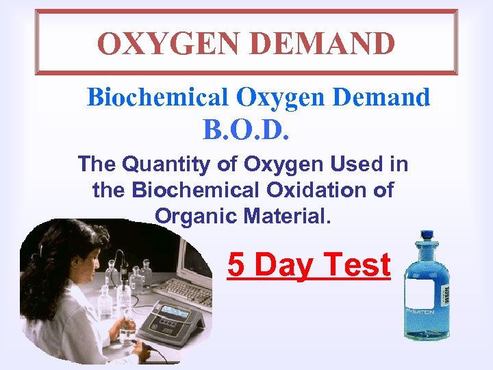 OXYGEN DEMAND Biochemical Oxygen Demand B. O. D. The Quantity of Oxygen Used in