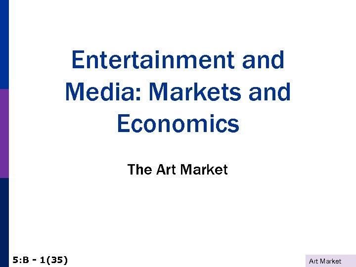 Entertainment and Media: Markets and Economics The Art Market 5: B - 1(35) Art