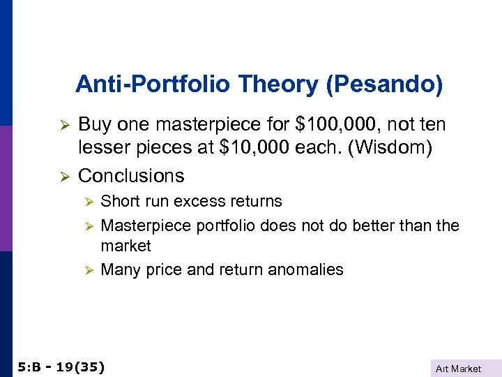 Anti-Portfolio Theory (Pesando) Ø Ø Buy one masterpiece for $100, 000, not ten lesser
