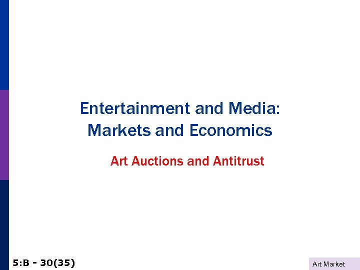 Entertainment and Media: Markets and Economics Art Auctions and Antitrust 5: B - 30(35)