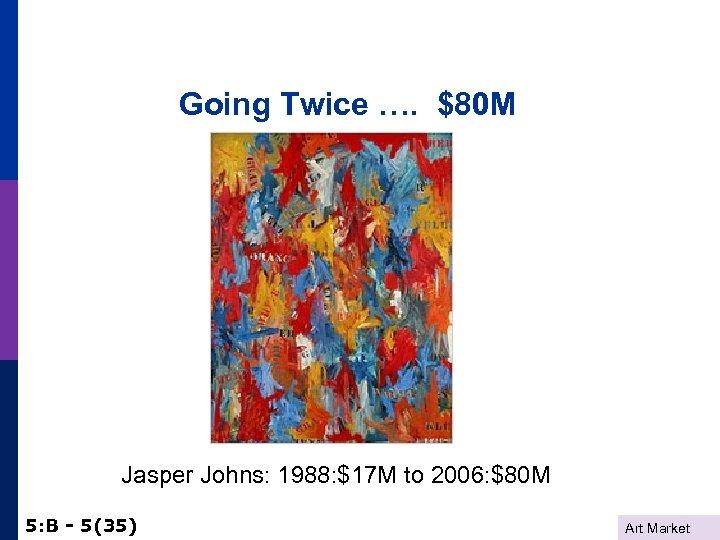 Going Twice …. $80 M Jasper Johns: 1988: $17 M to 2006: $80 M