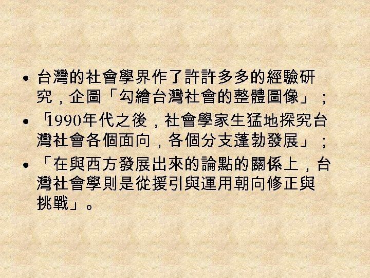 • 台灣的社會學界作了許許多多的經驗研 究,企圖「勾繪台灣社會的整體圖像」; • 「 1990年代之後,社會學家生猛地探究台 灣社會各個面向,各個分支蓬勃發展」; • 「在與西方發展出來的論點的關係上,台 灣社會學則是從援引與運用朝向修正與 挑戰」。