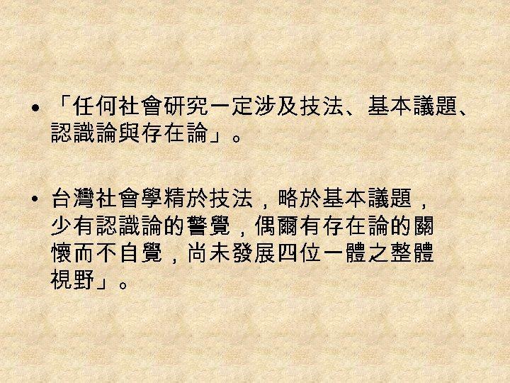 • 「任何社會研究一定涉及技法、基本議題、 認識論與存在論」。 • 台灣社會學精於技法,略於基本議題, 少有認識論的警覺,偶爾有存在論的關 懷而不自覺,尚未發展四位一體之整體 視野」。