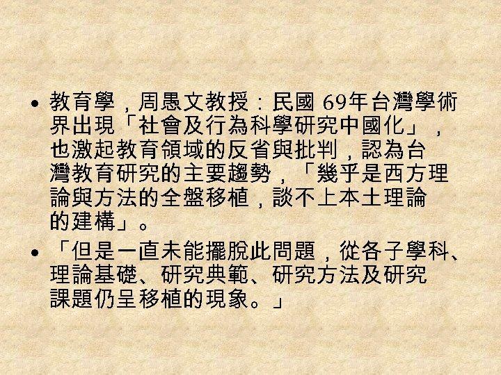 • 教育學,周愚文教授:民國 69年台灣學術 界出現「社會及行為科學研究中國化」, 也激起教育領域的反省與批判,認為台 灣教育研究的主要趨勢,「幾乎是西方理 論與方法的全盤移植,談不上本土理論 的建構」。 • 「但是一直未能擺脫此問題,從各子學科、 理論基礎、研究典範、研究方法及研究 課題仍呈移植的現象。」