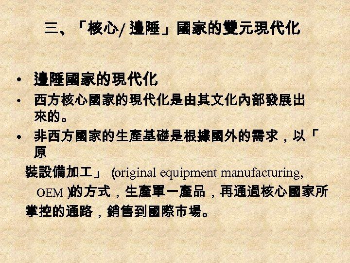 三、「核心/ 邊陲」國家的雙元現代化 • 邊陲國家的現代化 • 西方核心國家的現代化是由其文化內部發展出 來的。 • 非西方國家的生產基礎是根據國外的需求,以「 原 裝設備加 」 ( original