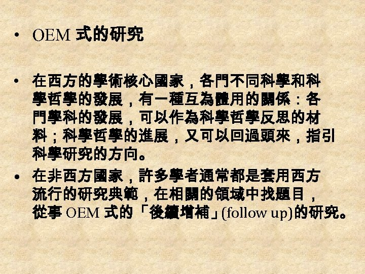 • OEM 式的研究 • 在西方的學術核心國家,各門不同科學和科 學哲學的發展,有一種互為體用的關係:各 門學科的發展,可以作為科學哲學反思的材 料;科學哲學的進展,又可以回過頭來,指引 科學研究的方向。 • 在非西方國家,許多學者通常都是套用西方 流行的研究典範,在相關的領域中找題目, 從事