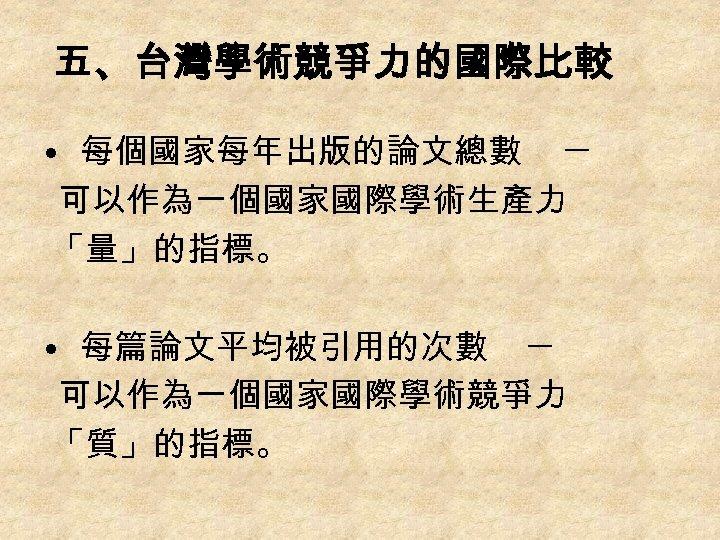 五、台灣學術競爭力的國際比較 • 每個國家每年出版的論文總數 ─ 可以作為一個國家國際學術生產力 「量」的指標。 • 每篇論文平均被引用的次數 ─ 可以作為一個國家國際學術競爭力 「質」的指標。