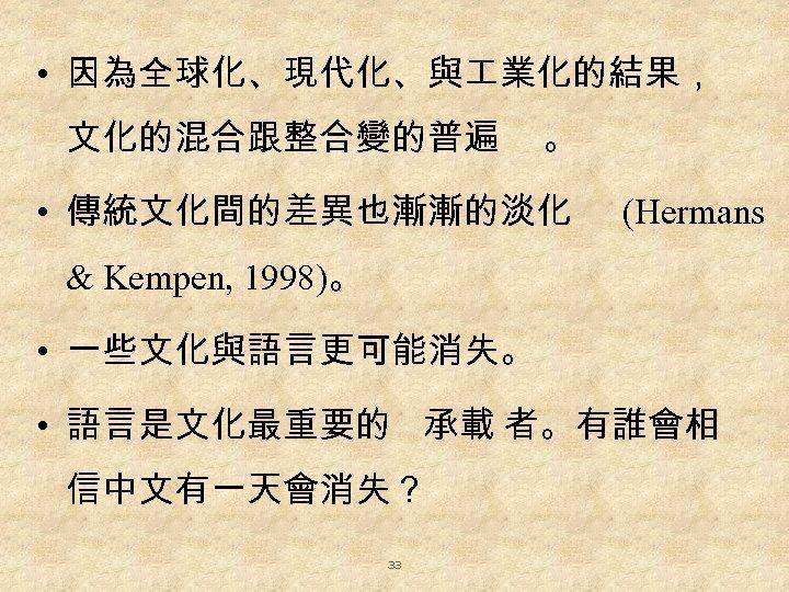 • 因為全球化、現代化、與 業化的結果, 文化的混合跟整合變的普遍 。 • 傳統文化間的差異也漸漸的淡化 (Hermans & Kempen, 1998)。 • 一些文化與語言更可能消失。