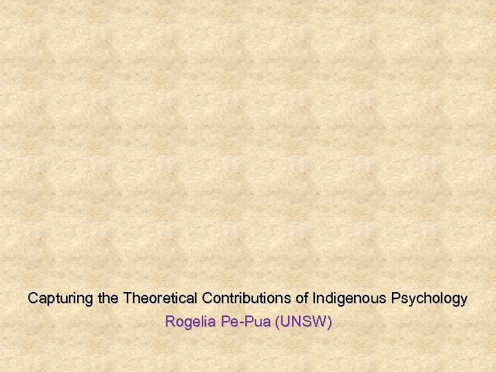 Capturing the Theoretical Contributions of Indigenous Psychology Rogelia Pe-Pua (UNSW)