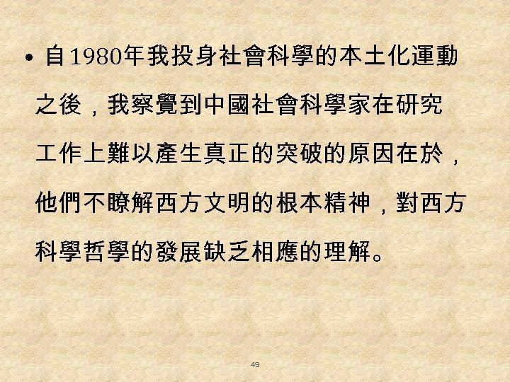 • 自 1980年我投身社會科學的本土化運動 之後,我察覺到中國社會科學家在研究 作上難以產生真正的突破的原因在於, 他們不瞭解西方文明的根本精神,對西方 科學哲學的發展缺乏相應的理解。 49