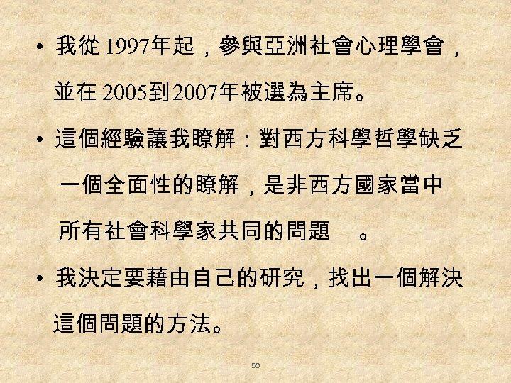 • 我從 1997年起,參與亞洲社會心理學會, 並在 2005到 2007年被選為主席。 • 這個經驗讓我瞭解:對西方科學哲學缺乏 一個全面性的瞭解,是非西方國家當中 所有社會科學家共同的問題 。 • 我決定要藉由自己的研究,找出一個解決