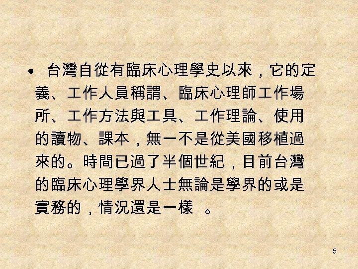 • 台灣自從有臨床心理學史以來,它的定 義、 作人員稱謂、臨床心理師 作場 所、 作方法與 具、 作理論、使用 的讀物、課本,無一不是從美國移植過 來的。時間已過了半個世紀,目前台灣 的臨床心理學界人士無論是學界的或是 實務的,情況還是一樣