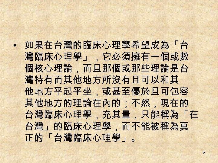 • 如果在台灣的臨床心理學希望成為「台 灣臨床心理學」,它必須擁有一個或數 個核心理論,而且那個或那些理論是台 灣特有而其他地方所沒有且可以和其 他地方平起平坐,或甚至優於且可包容 其他地方的理論在內的;不然,現在的 台灣臨床心理學,充其量,只能稱為「在 台灣」的臨床心理學,而不能被稱為真 正的「台灣臨床心理學」。 6